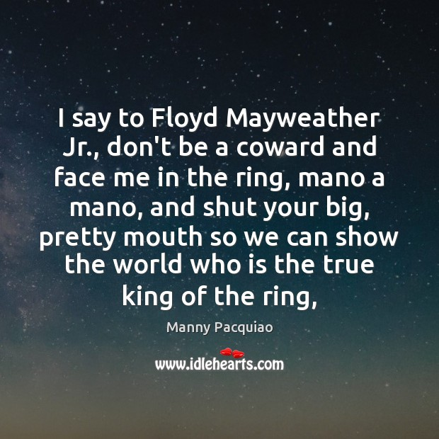 I say to Floyd Mayweather Jr., don't be a coward and face Manny Pacquiao Picture Quote