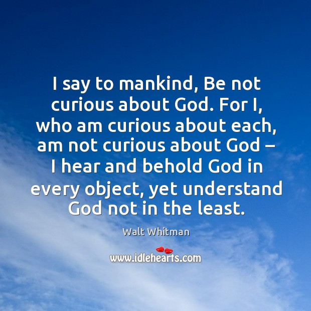 I say to mankind, be not curious about God. For i, who am curious about each Image