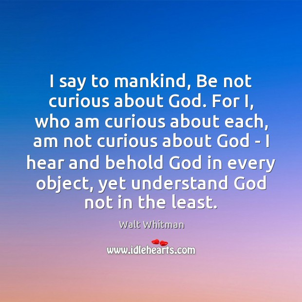 I say to mankind, Be not curious about God. For I, who Image