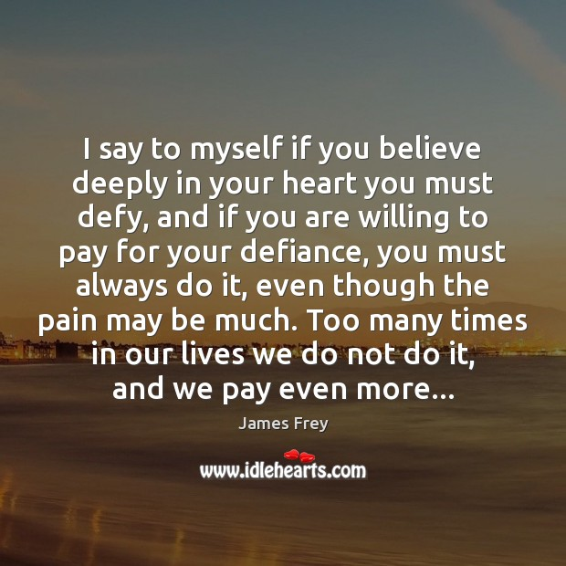 I say to myself if you believe deeply in your heart you James Frey Picture Quote
