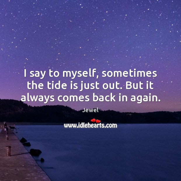 I say to myself, sometimes the tide is just out. But it always comes back in again. Image