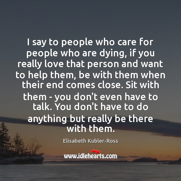 I say to people who care for people who are dying, if Elisabeth Kubler-Ross Picture Quote