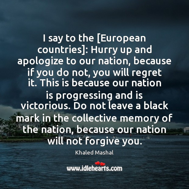 I say to the [European countries]: Hurry up and apologize to our Khaled Mashal Picture Quote