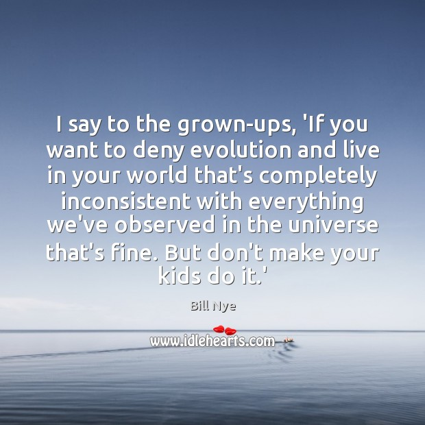I say to the grown-ups, 'If you want to deny evolution and Bill Nye Picture Quote