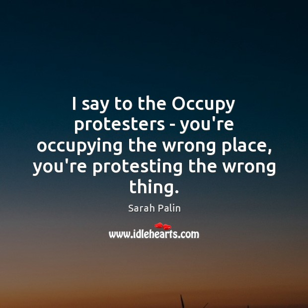 I say to the Occupy protesters – you're occupying the wrong place, Sarah Palin Picture Quote