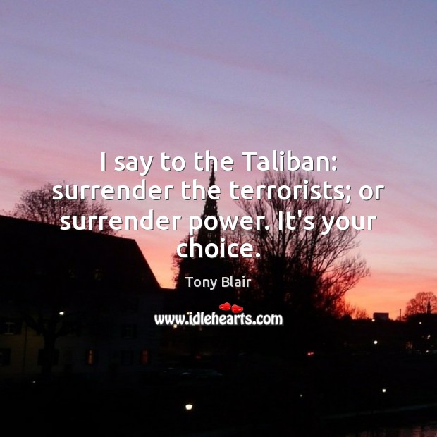 Image, I say to the Taliban: surrender the terrorists; or surrender power. It's your choice.