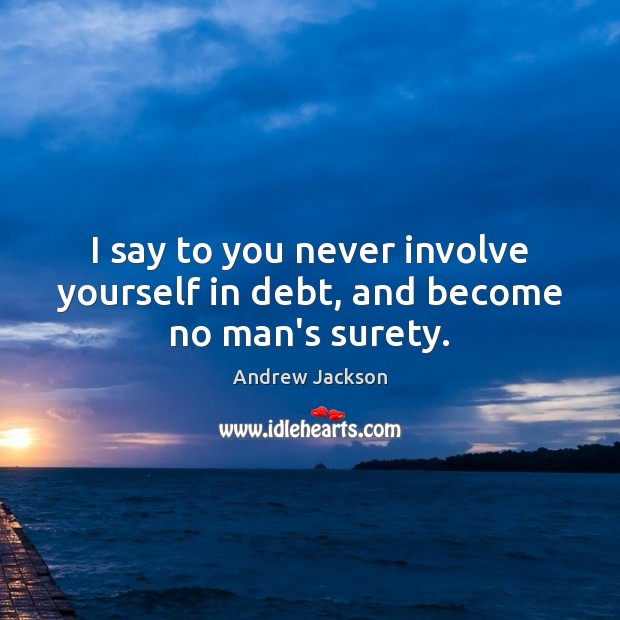 Image, I say to you never involve yourself in debt, and become no man's surety.