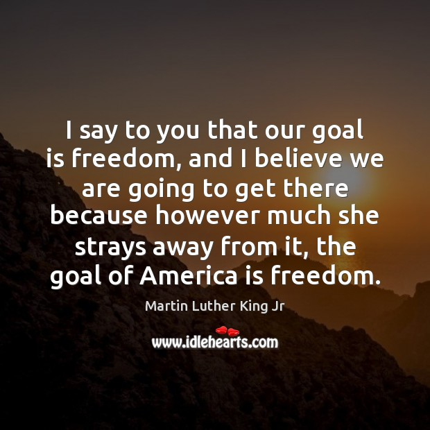 I say to you that our goal is freedom, and I believe Image