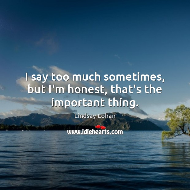 I say too much sometimes, but I'm honest, that's the important thing. Lindsay Lohan Picture Quote