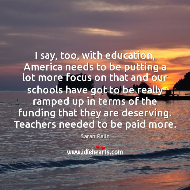 I say, too, with education, America needs to be putting a lot Sarah Palin Picture Quote