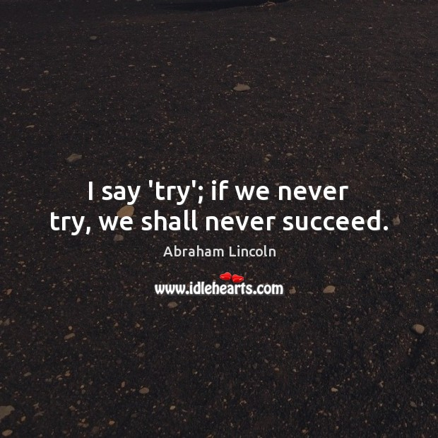 Image, I say 'try'; if we never try, we shall never succeed.