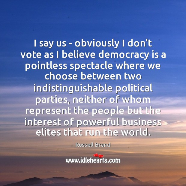 I say us – obviously I don't vote as I believe democracy Image