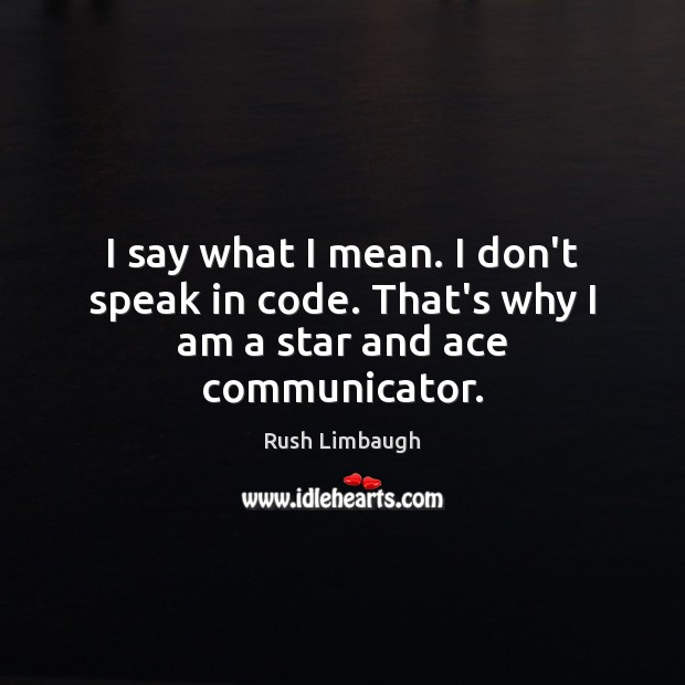 Image, I say what I mean. I don't speak in code. That's why I am a star and ace communicator.