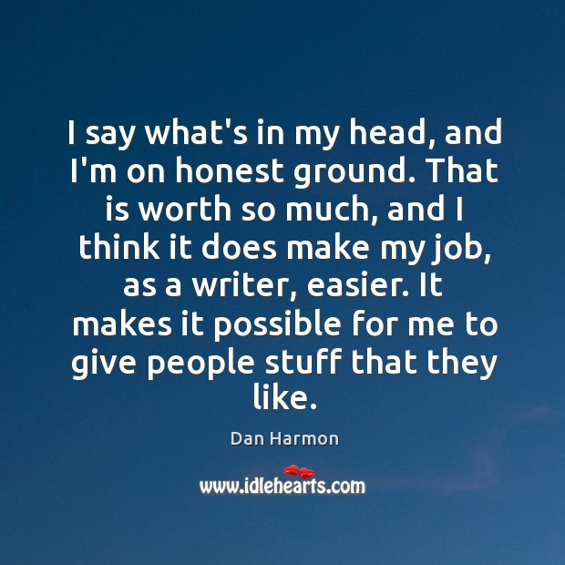 I say what's in my head, and I'm on honest ground. That Dan Harmon Picture Quote