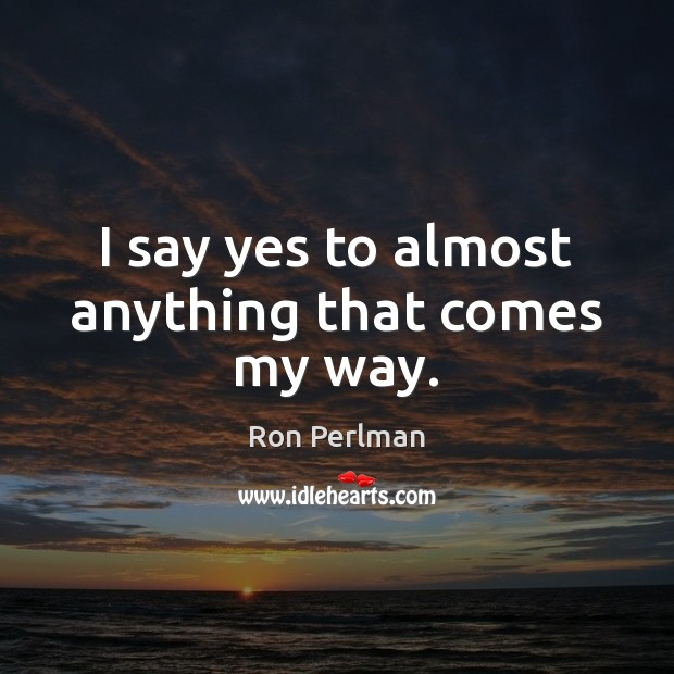 Image, I say yes to almost anything that comes my way.