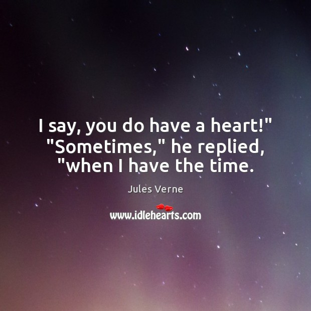 "I say, you do have a heart!"" ""Sometimes,"" he replied, ""when I have the time. Image"