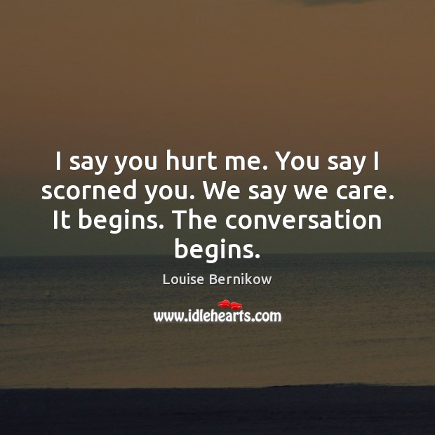 Image, I say you hurt me. You say I scorned you. We say