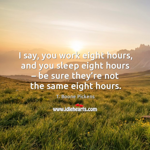 I say, you work eight hours, and you sleep eight hours – be sure they're not the same eight hours. T. Boone Pickens Picture Quote