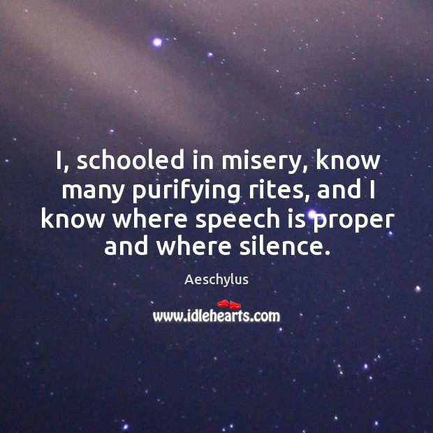 I, schooled in misery, know many purifying rites, and I know where speech is proper and where silence. Image