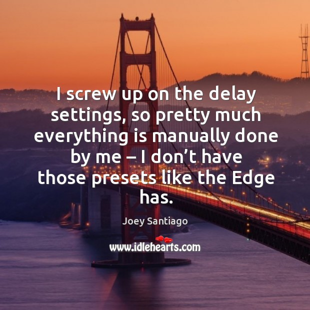 I screw up on the delay settings, so pretty much everything is manually done by me Joey Santiago Picture Quote