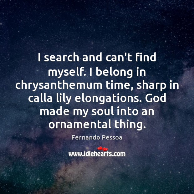 I search and can't find myself. I belong in chrysanthemum time, sharp Fernando Pessoa Picture Quote