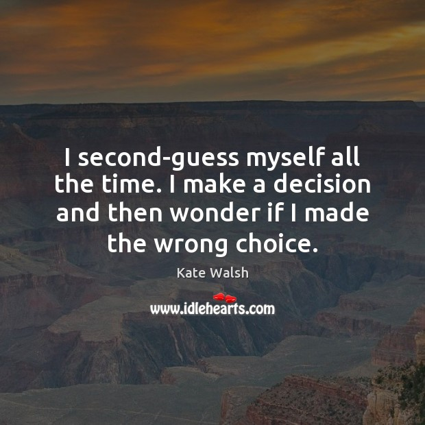 I second-guess myself all the time. I make a decision and then Kate Walsh Picture Quote
