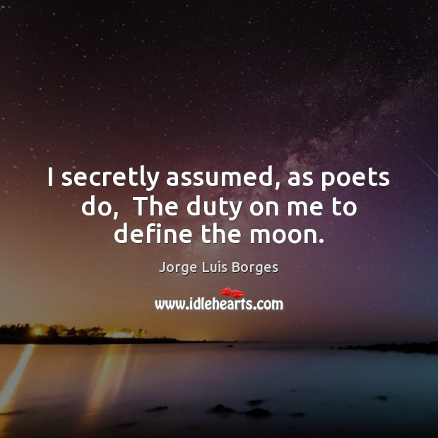 I secretly assumed, as poets do,  The duty on me to define the moon. Image