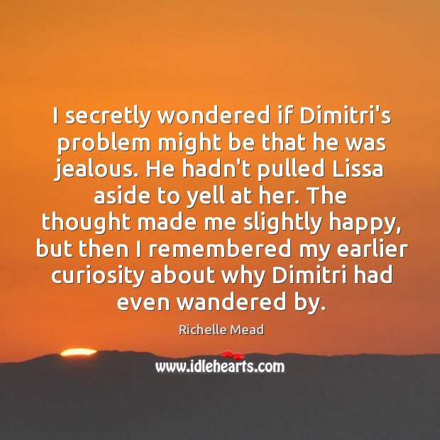 Image, I secretly wondered if Dimitri's problem might be that he was jealous.