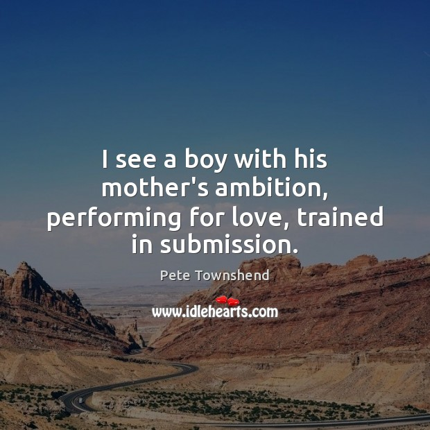 I see a boy with his mother's ambition, performing for love, trained in submission. Submission Quotes Image