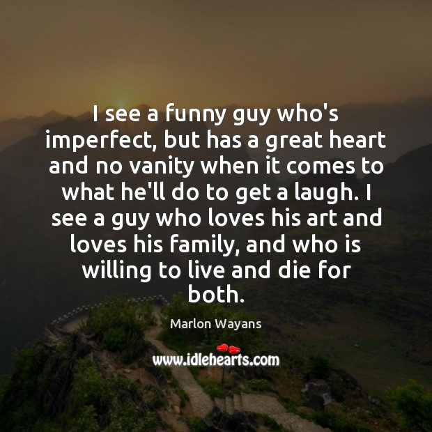 Image, I see a funny guy who's imperfect, but has a great heart