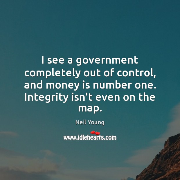 I see a government completely out of control, and money is number Neil Young Picture Quote