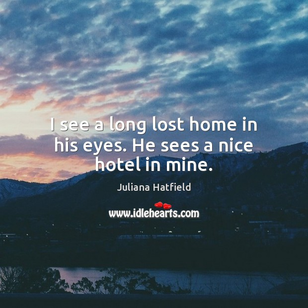 I see a long lost home in his eyes. He sees a nice hotel in mine. Juliana Hatfield Picture Quote