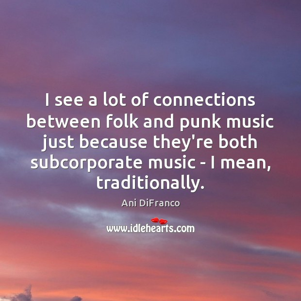I see a lot of connections between folk and punk music just Ani DiFranco Picture Quote