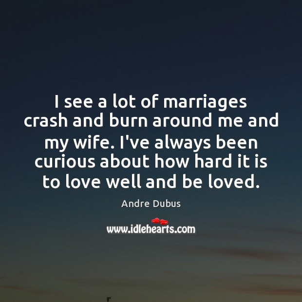 I see a lot of marriages crash and burn around me and Andre Dubus Picture Quote