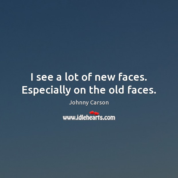 I see a lot of new faces. Especially on the old faces. Johnny Carson Picture Quote