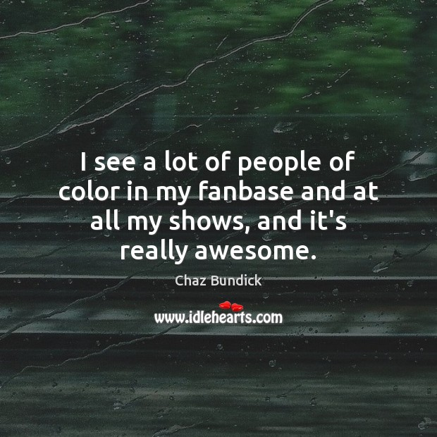 I see a lot of people of color in my fanbase and at all my shows, and it's really awesome. Image