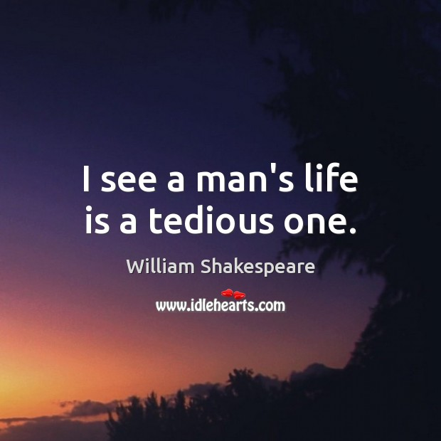 I see a man's life is a tedious one. Image