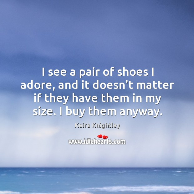 I see a pair of shoes I adore, and it doesn't matter Keira Knightley Picture Quote