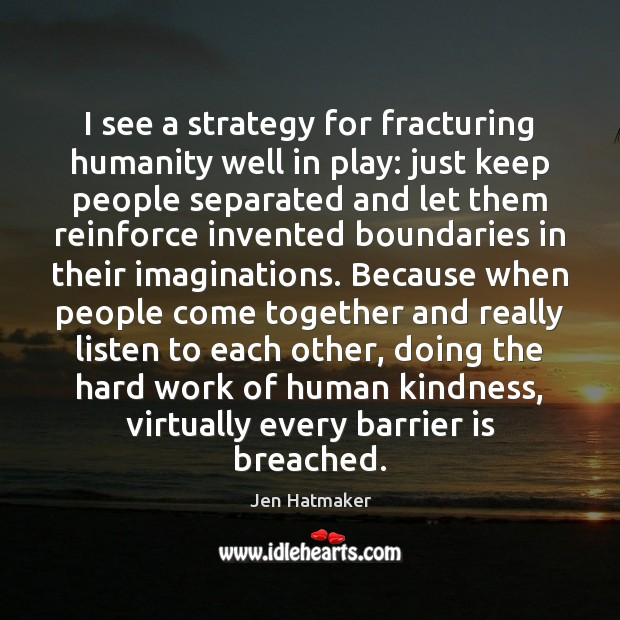I see a strategy for fracturing humanity well in play: just keep Jen Hatmaker Picture Quote