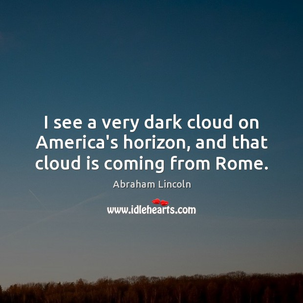 Image, I see a very dark cloud on America's horizon, and that cloud is coming from Rome.
