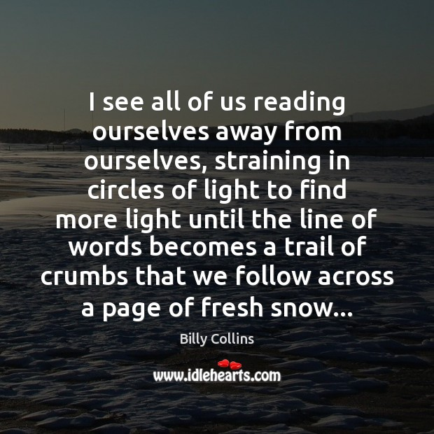 Image, I see all of us reading ourselves away from ourselves, straining in