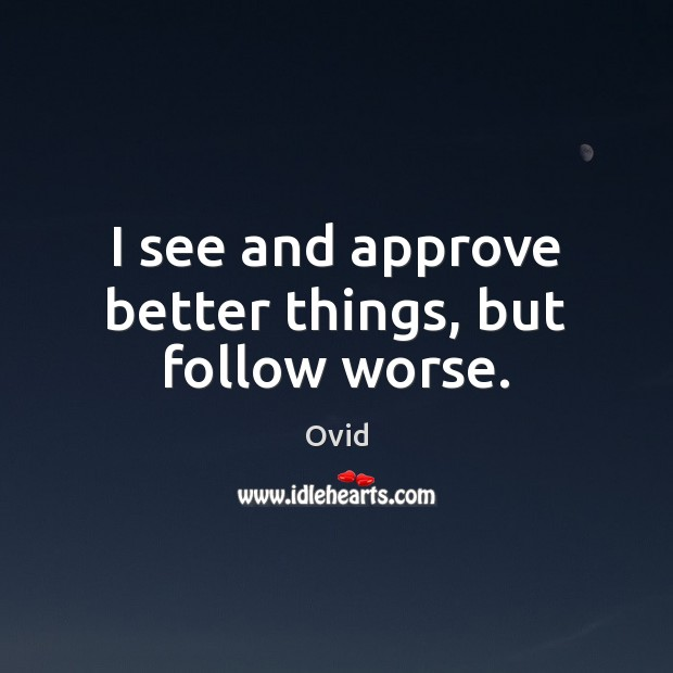 I see and approve better things, but follow worse. Ovid Picture Quote