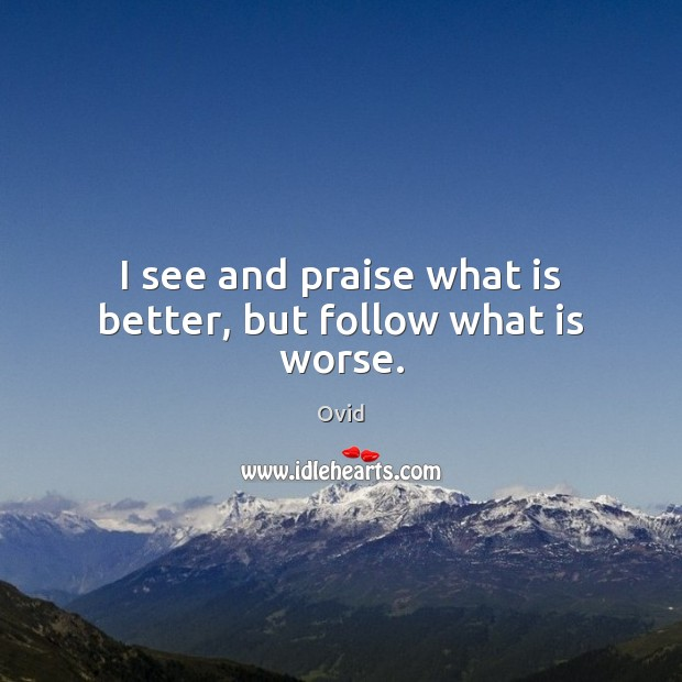 I see and praise what is better, but follow what is worse. Image