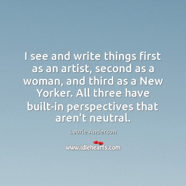 I see and write things first as an artist, second as a Laurie Anderson Picture Quote