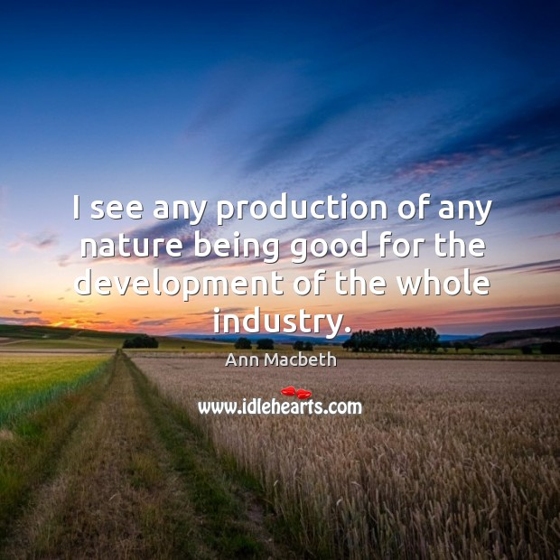 Image, I see any production of any nature being good for the development of the whole industry.