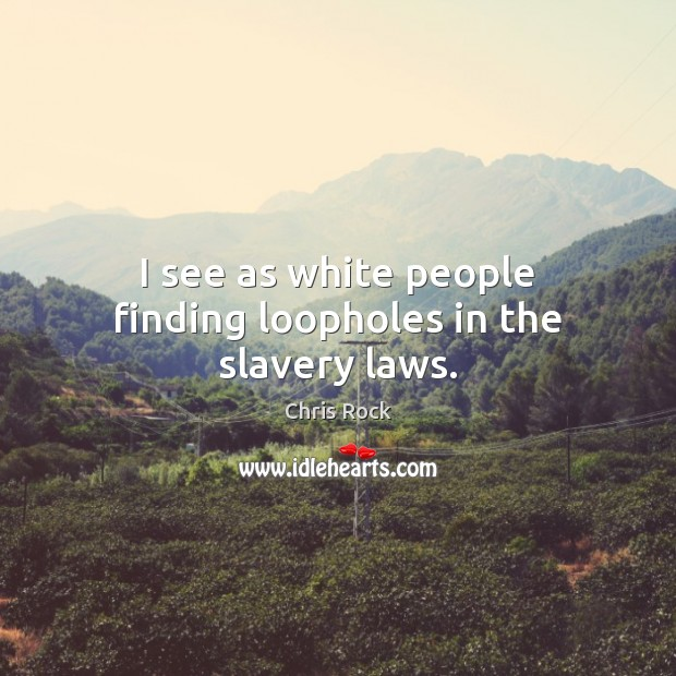 I see as white people finding loopholes in the slavery laws. Chris Rock Picture Quote