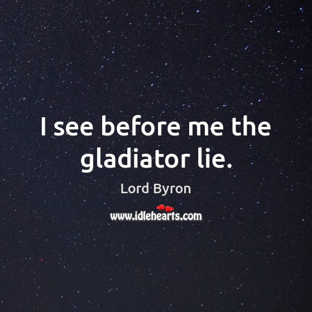 Image, I see before me the gladiator lie.