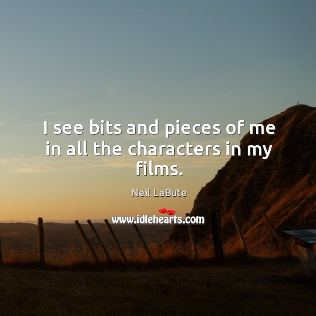 I see bits and pieces of me in all the characters in my films. Image