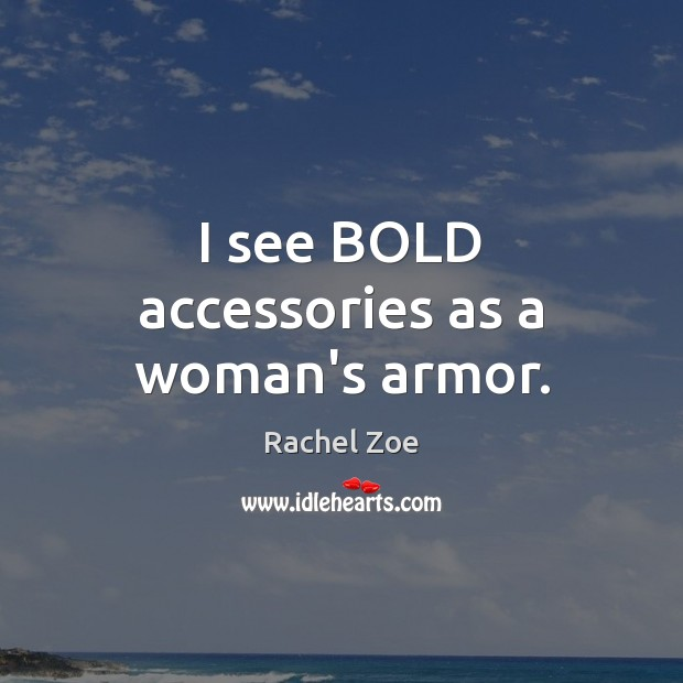 Image, I see BOLD accessories as a woman's armor.