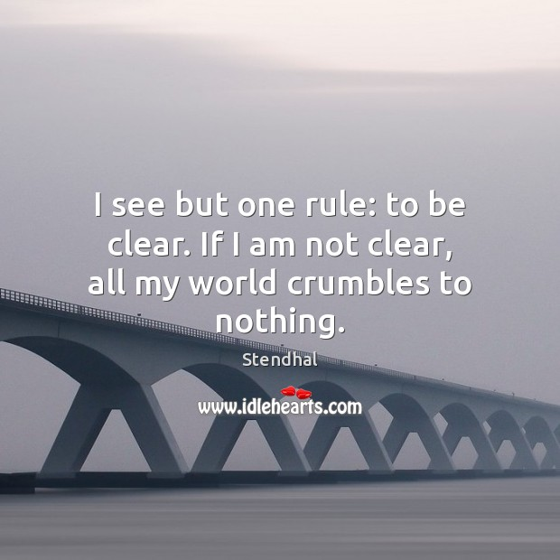 I see but one rule: to be clear. If I am not clear, all my world crumbles to nothing. Stendhal Picture Quote